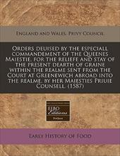 Orders Deuised by the Especiall Commandement of the Queenes Maiestie, for the Reliefe and Stay of the Present Dearth of Graine Wit - England and Wales Privy Council, And Wales Privy Council / England and Wales Privy Council