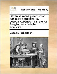 Seven Sermons Preached On Particular Occasions. By Joseph Robertson, Minister Of Sleights, Near Whitby, Yorkshire.