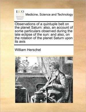 Observations of a quintuple belt on the planet Saturn: also, an account of some particulars observed during the late eclipse of the sun: and also, on the rotation of the planet Saturn upon its axis - William Herschel