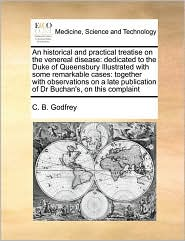 An historical and practical treatise on the venereal disease: dedicated to the Duke of Queensbury Illustrated with some remarkable cases: together with observations on a late publication of Dr Buchan's, on this complaint - C. B. Godfrey