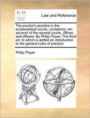 The proctor's practice in the ecclesiastical courts, containing I An account of the several courts, offices and officers: By Philip Floyer, The third ed, to which is added an introduction to the general rules of practice - Philip Floyer