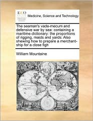 The seaman's vade-mecum and defensive war by sea: containing a maritime dictionary: the proportions of rigging, masts and yards: Also shewing how to prepare a merchant-ship for a close figh - William Mountaine