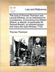 The tryal of Thomas Thomson and Lavinia Whitney, on an indictment for a conspiracy, in procuring one William Gibson, a sawyer, to personate Mr Samuel Brooks, an eminent grocer, and marry the said Whitney, 1730 - Thomas Thomson