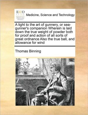 A light to the art of gunnery, or sea-gunner's companion Wherein is laid down the true weight of powder both for proof and action of all sorts of great ordnance Also the true ball, and allowance for wind - Thomas Binning