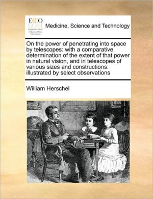 On the power of penetrating into space by telescopes: with a comparative determination of the extent of that power in natural vision, and in telescopes of various sizes and constructions: illustrated by select observations - William Herschel
