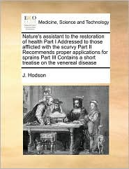 Nature's assistant to the restoration of health Part I Addressed to those afflicted with the scurvy Part II Recommends proper applications for sprains Part III Contains a short treatise on the venereal disease - J. Hodson