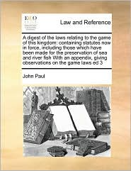 A digest of the laws relating to the game of this kingdom: containing statutes now in force, including those which have been made for the preservation of sea and river fish With an appendix, giving observations on the game laws ed 3 - John Paul