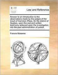 Answer to an Introduction to the observations made by the judges of the Court of Common Pleas, for the district of Quebec, upon the oral and written testimony adduced upon the investigation, into the past administration of justice - Francis Maseres
