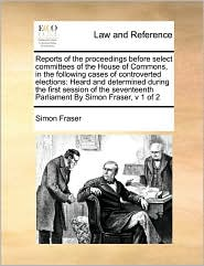 Reports of the proceedings before select committees of the House of Commons, in the following cases of controverted elections: Heard and determined during the first session of the seventeenth Parliament By Simon Fraser, v 1 of 2 - Simon Fraser