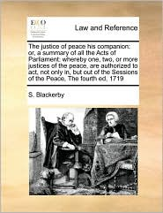 The justice of peace his companion: or, a summary of all the Acts of Parliament: whereby one, two, or more justices of the peace, are authorized to act, not only in, but out of the Sessions of the Peace, The fourth ed, 1719 - S. Blackerby