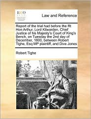 Report of the trial had before the Rt Hon Arthur, Lord Kilwarden, Chief Justice of his Majesty's Court of King's Bench, on Tuesday the 2nd day of December, 1800, between Robert Tighe, Esq MP plaintiff, and Dive Jones - Robert Tighe