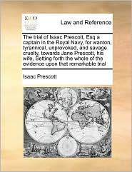 The trial of Isaac Prescott, Esq a captain in the Royal Navy, for wanton, tyrannical, unprovoked, and savage cruelty, towards Jane Prescott, his wife, Setting forth the whole of the evidence upon that remarkable trial - Isaac Prescott