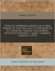 Pierces Supererogation Or A New Prayse Of The Old Asse A Preparatiue To Certaine Larger Discourses, Intituled Nashes S. Fame. Gabriell Haruey. (1593) - Gabriel Harvey