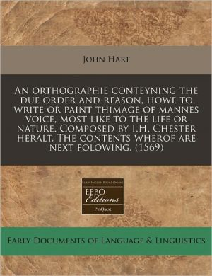 An Orthographie Conteyning The Due Order And Reason, Howe To Write Or Paint Thimage Of Mannes Voice, Most Like To The Life Or Nature. Composed By I.H. Chester Heralt. The Contents Wherof Are Next Folowing. (1569) - John Hart