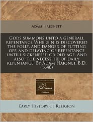Gods Summons Unto A Generall Repentance Wherein Is Discovered The Folly, And Danger Of Putting Off, And Delaying Of Repentance Untill Sickenesse, Or Old Age. And Also, The Necessitie Of Daily Repentance. By Adam Harsnet, B.D. (1640) - Adam Harsnett