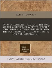 Tvvo Lamentable Tragedies The One, Of The Murther Of Maister Beech A Chaundler In Thames-Streete, And His Boye, Done By Thomas Merry. By Rob. Yarington. (1601) - Robert Yarington