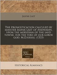 The pronosticacion calculed by mayster Iaspar Laet of Andwarpe, vpon the merydian of the sayd towne, for the yere of our lorde god. M.D.xxxiij. (1533) - Jaspar Laet