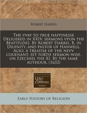 The Vvay To True Happinesse Deliuered In Xxiv. Sermons Vpon The Beatitudes. By Robert Harris, B. In Diuinity, And Pastor Of Hanwell. Also, A Treatise Of The Nevv Couenant; Set Forth Sermon-Wise, On Ezechiel The Xi. By The Same Authour. (1632) - Robert Harris