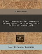 S. Pauls Confidence Deliuered in a Sermon Before the Iudges of Assise. by Robert Harris. (1628)