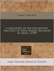 A Discouery Of The Fraudulent Practises Of Iohn Darrel Bacheler Of Artes. (1599) - Samuel Harsnett