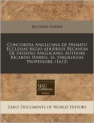 Concordia Anglicana De Primatu Ecclesiae Regio Aduersus Becanum De Dissidio Anglicano. Authore Ricardo Harris, Ss. Theologiae Professore. (1612) - Richard Harris