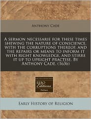 A Sermon Necessarie For These Times Shewing The Nature Of Conscience, With The Corruptions Thereof, And The Repairs Or Means To Inform It With Right Knowledge, And Stirre It Up To Upright Practise. By Anthony Cade. (1636) - Anthony Cade