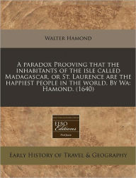 A Paradox Prooving That The Inhabitants Of The Isle Called Madagascar, Or St. Laurence Are The Happiest People In The World. By Wa - Walter Hamond