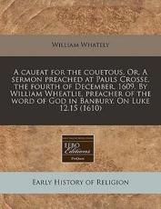 A Caueat for the Couetous. Or, a Sermon Preached at Pauls Crosse, the Fourth of December, 1609. by William Wheatlie, Preacher of the Word of God in Banbury. on Luke 12.15 (1610) - William Whately