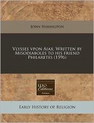 Vlysses Vpon Aiax. Written By Misodiaboles To His Friend Philaretes (1596) - John Harington