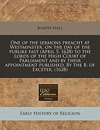 One of the Sermons Preacht at Westminster, on the Day of the Publike Fast (April 5. 1628) to the Lords of the High Court of Parliament and by Their Ap