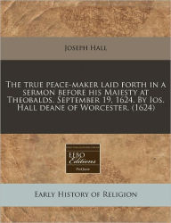 The True Peace-Maker Laid Forth In A Sermon Before His Maiesty At Theobalds. September 19, 1624. By Ios. Hall Deane Of Worcester. (1624) - Joseph Hall