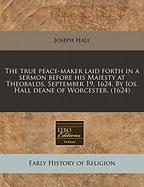 The True Peace-Maker Laid Forth in a Sermon Before His Maiesty at Theobalds. September 19, 1624. by IOS. Hall Deane of Worcester. (1624)