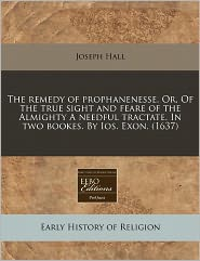The Remedy Of Prophanenesse. Or, Of The True Sight And Feare Of The Almighty A Needful Tractate. In Two Bookes. By Ios. Exon. (1637) - Joseph Hall