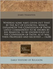 Whereas Some Have Given Out That By The Act Of Councell, Which Explaineth The Confession Of Faith Lately Commanded To Be Sworn By His Majestie, To Be Understood Of The Confession Of Faith, As It Was Then Professed And Received ... (1638) - James Hamilton