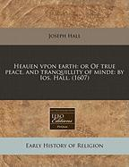 Heauen Vpon Earth: Or of True Peace, and Tranquillity of Minde: By IOS. Hall. (1607)