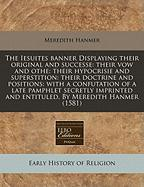 The Iesuites Banner Displaying Their Original and Successe: Their Vow and Othe: Their Hypocrisie and Superstition: Their Doctrine and Positions: With