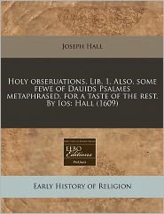 Holy Obseruations. Lib. 1. Also, Some Fewe Of Dauids Psalmes Metaphrased, For A Taste Of The Rest. By Ios - Joseph Hall