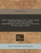 Holy Obseruations. Lib. 1. Also, Some Fewe of Dauids Psalmes Metaphrased, for a Taste of the Rest. by IOS: Hall (1609)
