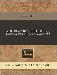 Virgidemiarum. The Three Last Bookes. Of Byting Satyres (1598) - Joseph Hall