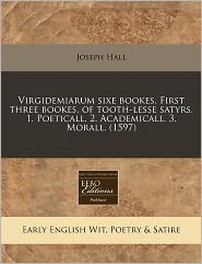 Virgidemiarum Sixe Bookes. First Three Bookes, Of Tooth-Lesse Satyrs. 1. Poeticall. 2. Academicall. 3. Morall. (1597) - Joseph Hall