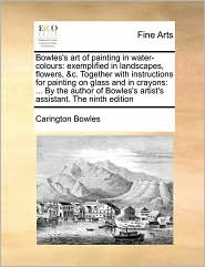 Bowles's art of painting in water-colours: exemplified in landscapes, flowers, & c. Together with instructions for painting on glass and in crayons: . By the author of Bowles's artist's assistant. The ninth edition - Carington Bowles