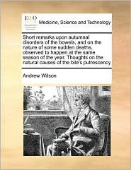 Short remarks upon autumnal disorders of the bowels, and on the nature of some sudden deaths, observed to happen at the same season of the year. Thoughts on the natural causes of the bile's putrescency - Andrew Wilson