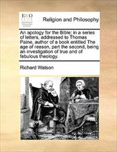 An  Apology for the Bible; In a Series of Letters, Addressed to Thomas Paine, Author of a Book Entitled the Age of Reason, Part th - Watson, Richard