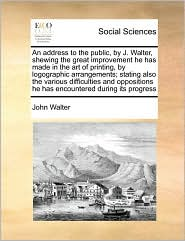 An address to the public, by J. Walter, shewing the great improvement he has made in the art of printing, by logographic arrangements; stating also the various difficulties and oppositions he has encountered during its progress - John Walter