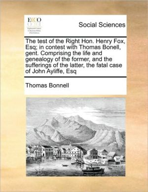 The test of the Right Hon. Henry Fox, Esq; in contest with Thomas Bonell, gent. Comprising the life and genealogy of the former, and the sufferings of the latter, the fatal case of John Ayliffe, Esq - Thomas Bonnell