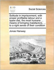 Solitude in imprisonment, with proper profitable labour and a spare diet, the most humane. means of bringing malefactors, . to a right sense of their condition - Jonas Hanway