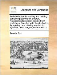An introduction to spelling and reading: containing lessons for children, historical and practical; adorned with sculptures. Together with the chief rules for spelling, and dividing words into syllables. also, prayers, collects,ed 12 - Francis Fox