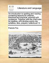 An  Introduction to Spelling and Reading: Containing Lessons for Children, Historical and Practical; Adorned with Sculptures. Toge - Fox, Francis