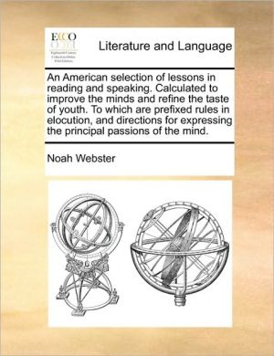 An American selection of lessons in reading and speaking. Calculated to improve the minds and refine the taste of youth. To which are prefixed rules in elocution, and directions for expressing the principal passions of the mind. - Noah Webster