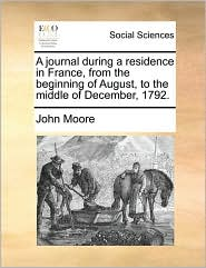 A journal during a residence in France, from the beginning of August, to the middle of December, 1792. - John Moore